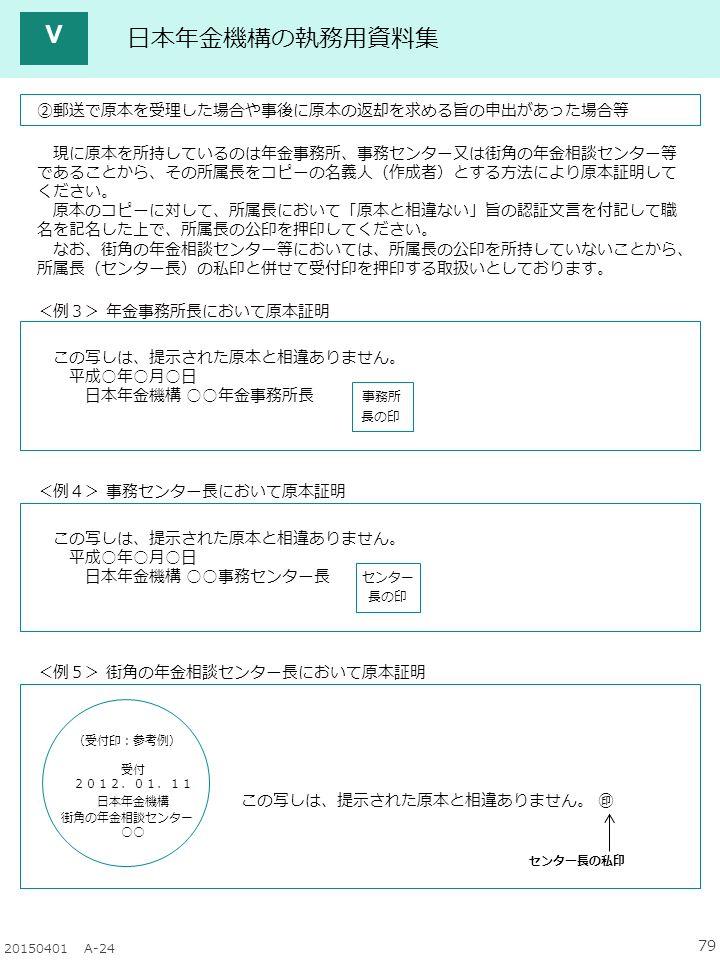 79 20150401 A-24 日本年金機構の執務用資料集 ②郵送で原本を受理した場合や事後に原本の返却を求める旨の申出があった場合等 現に原本を所持しているのは年金事務所、事務センター又は街角の年金相談センター等 であることから、その所属長をコピーの名義人(作成者)とする方法により原本証明して ください。 原本のコピーに対して、所属長において「原本と相違ない」旨の認証文言を付記して職 名を記名した上で、所属長の公印を押印してください。 なお、街角の年金相談センター等においては、所属長の公印を所持していないことから、 所属長(センター長)の私印と併せて受付印を押印する取扱いとしております。 <例3> 年金事務所長において原本証明 この写しは、提示された原本と相違ありません。 平成○年○月○日 日本年金機構 ○○年金事務所長 事務所 長の印 <例4> 事務センター長において原本証明 この写しは、提示された原本と相違ありません。 平成○年○月○日 日本年金機構 ○○事務センター長 センター 長の印 <例5> 街角の年金相談センター長において原本証明 (受付印:参考例) 受付 2012.01.11 日本年金機構 この写しは、提示された原本と相違ありません。 ㊞ 街角の年金相談センター ○○ センター長の私印 Ⅴ