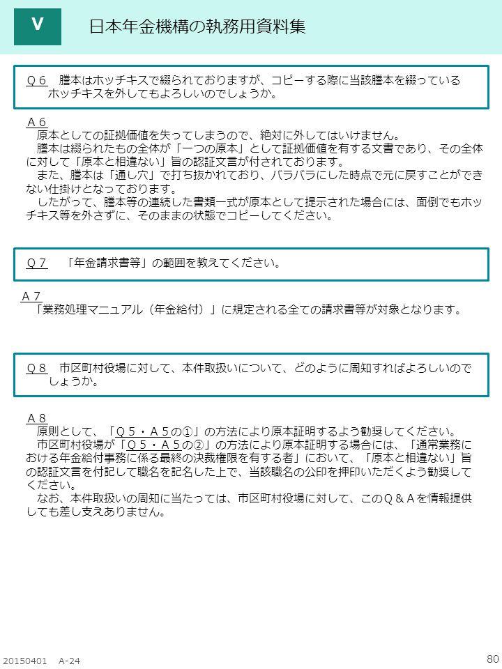 80 20150401 A-24 日本年金機構の執務用資料集 Q6 謄本はホッチキスで綴られておりますが、コピーする際に当該謄本を綴っている ホッチキスを外してもよろしいのでしょうか。 A6 原本としての証拠価値を失ってしまうので、絶対に外してはいけません。 謄本は綴られたもの全体が「一つの原本」として証拠価値を有する文書であり、その全体 に対して「原本と相違ない」旨の認証文言が付されております。 また、謄本は「通し穴」で打ち抜かれており、バラバラにした時点で元に戻すことができ ない仕掛けとなっております。 したがって、謄本等の連続した書類一式が原本として提示された場合には、面倒でもホッ チキス等を外さずに、そのままの状態でコピーしてください。 Q7 「年金請求書等」の範囲を教えてください。 A7 「業務処理マニュアル(年金給付)」に規定される全ての請求書等が対象となります。 Q8 市区町村役場に対して、本件取扱いについて、どのように周知すればよろしいので しょうか。 A8 原則として、「Q5・A5の①」の方法により原本証明するよう勧奨してください。 市区町村役場が「Q5・A5の②」の方法により原本証明する場合には、「通常業務に おける年金給付事務に係る最終の決裁権限を有する者」において、「原本と相違ない」旨 の認証文言を付記して職名を記名した上で、当該職名の公印を押印いただくよう勧奨して ください。 なお、本件取扱いの周知に当たっては、市区町村役場に対して、このQ&Aを情報提供 しても差し支えありません。 Ⅴ