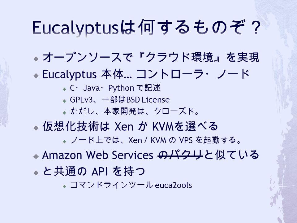  オープンソースで『クラウド環境』を実現  Eucalyptus 本体 … コントローラ・ノード  C ・ Java ・ Python で記述  GPLv3 、一部は BSD License  ただし、本家開発は、クローズド。  仮想化技術は Xen か KVM を選べる  ノード上では、 Xen / KVM の VPS を起動する。  Amazon Web Services のパクリと似ている  と共通の API を持つ  コマンドラインツール euca2ools