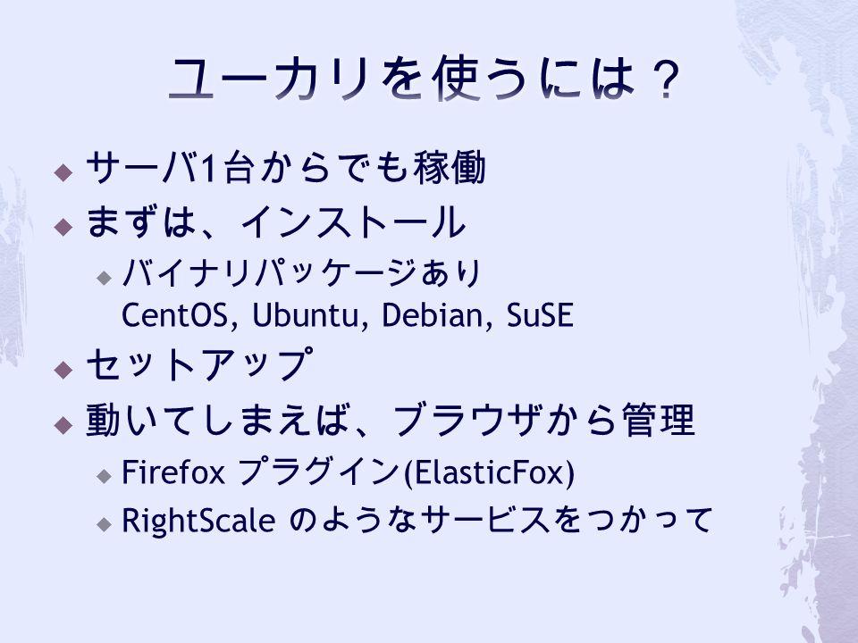  サーバ 1 台からでも稼働  まずは、インストール  バイナリパッケージあり CentOS, Ubuntu, Debian, SuSE  セットアップ  動いてしまえば、ブラウザから管理  Firefox プラグイン (ElasticFox)  RightScale のようなサービスをつかって