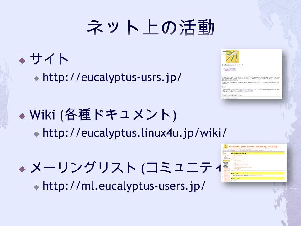  サイト  http://eucalyptus-usrs.jp/  Wiki ( 各種ドキュメント )  http://eucalyptus.linux4u.jp/wiki/  メーリングリスト ( コミュニティ )  http://ml.eucalyptus-users.jp/