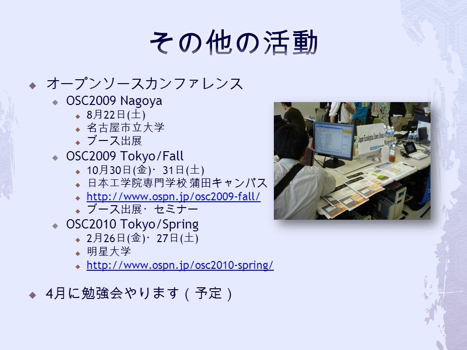  オープンソースカンファレンス  OSC2009 Nagoya  8 月 22 日 ( 土 )  名古屋市立大学  ブース出展  OSC2009 Tokyo/Fall  10 月 30 日 ( 金 ) ・ 31 日 ( 土 )  日本工学院専門学校 蒲田キャンパス  http://www.ospn.jp/osc2009-fall/ http://www.ospn.jp/osc2009-fall/  ブース出展・セミナー  OSC2010 Tokyo/Spring  2 月 26 日 ( 金 ) ・ 27 日 ( 土 )  明星大学  http://www.ospn.jp/osc2010-spring/ http://www.ospn.jp/osc2010-spring/  4 月に勉強会やります(予定)