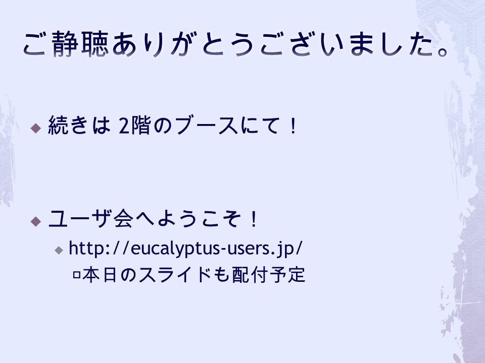  続きは 2 階のブースにて!  ユーザ会へようこそ!  http://eucalyptus-users.jp/ ※本日のスライドも配付予定
