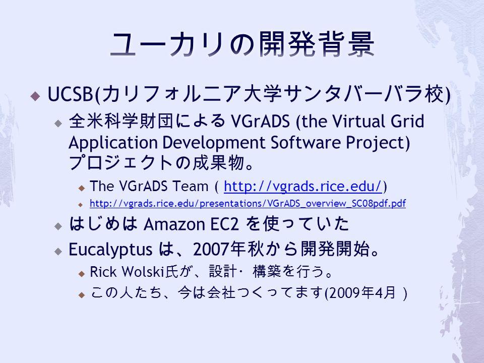  UCSB( カリフォルニア大学サンタバーバラ校 )  全米科学財団による VGrADS (the Virtual Grid Application Development Software Project) プロジェクトの成果物。  The VGrADS Team ( http://vgrads.rice.edu/)http://vgrads.rice.edu/  http://vgrads.rice.edu/presentations/VGrADS_overview_SC08pdf.pdf http://vgrads.rice.edu/presentations/VGrADS_overview_SC08pdf.pdf  はじめは Amazon EC2 を使っていた  Eucalyptus は、 2007 年秋から開発開始。  Rick Wolski 氏が、設計・構築を行う。  この人たち、今は会社つくってます (2009 年 4 月)