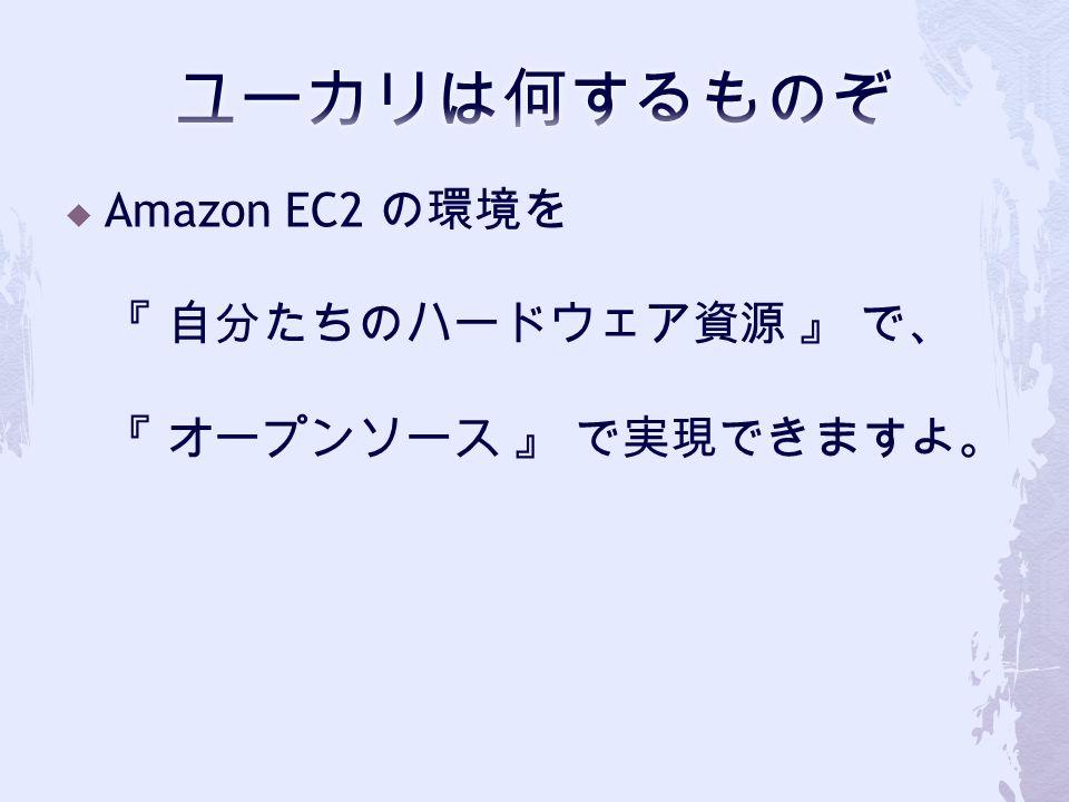  Amazon EC2 の環境を 『 自分たちのハードウェア資源 』 で、 『 オープンソース 』 で実現できますよ。