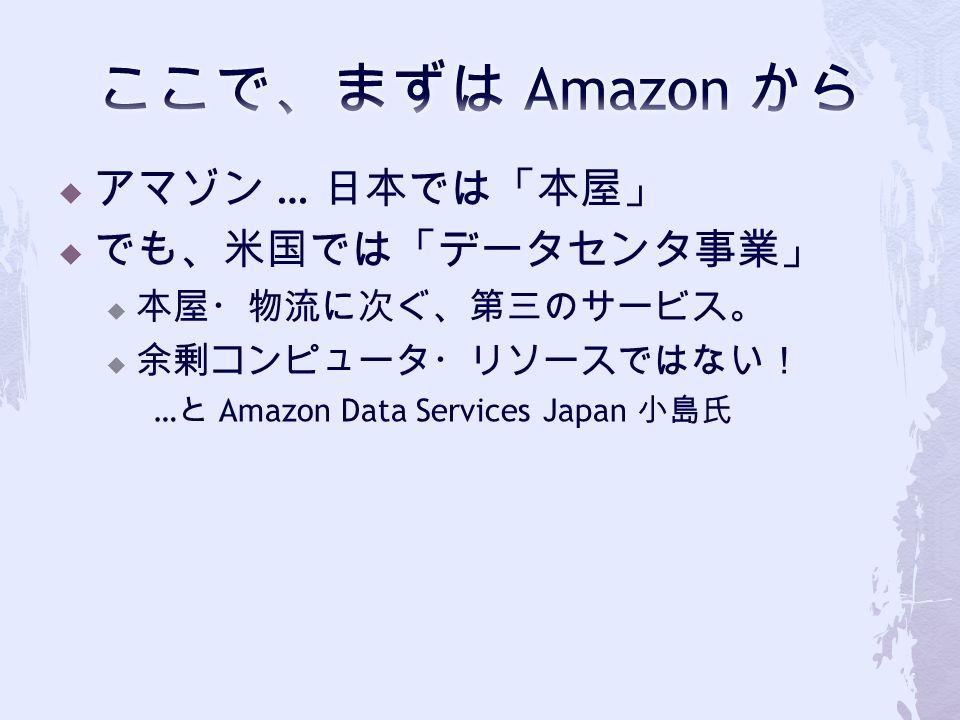  アマゾン … 日本では「本屋」  でも、米国では「データセンタ事業」  本屋・物流に次ぐ、第三のサービス。  余剰コンピュータ・リソースではない! … と Amazon Data Services Japan 小島氏