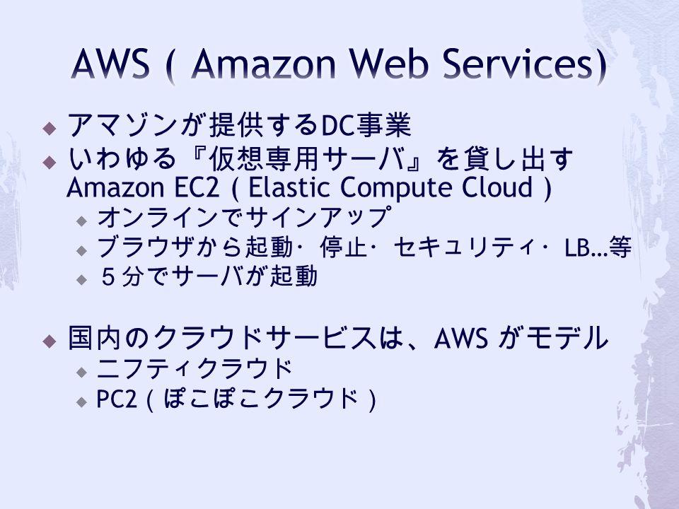  アマゾンが提供する DC 事業  いわゆる『仮想専用サーバ』を貸し出す Amazon EC2 ( Elastic Compute Cloud )  オンラインでサインアップ  ブラウザから起動・停止・セキュリティ・ LB… 等  5分でサーバが起動  国内のクラウドサービスは、 AWS がモデル  ニフティクラウド  PC2 (ぽこぽこクラウド)