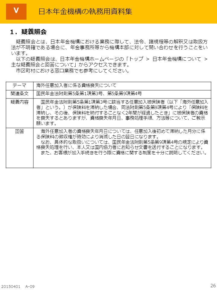 26 20150401 A-09 Ⅴ テーマ海外任意加入者に係る資格喪失について 関連条文国民年金法附則第5条第1項第3号、第5条第9項第4号 疑義内容 国民年金法附則第5条第1項第3号に該当する任意加入被保険者(以下「海外任意加入 者」という。)が保険料を滞納した場合、同法附則第5条第9項第4号により「保険料を 滞納し、その後、保険料を納付することなく2年間が経過したとき」に被保険者の資格 を喪失するとありますが、資格喪失年月日、事務処理手順、方法等について、ご教示 願います。 回答 海外任意加入者の資格喪失年月日については、任意加入後初めて滞納した月分に係 る保険料の徴収権が時効により消滅した日の翌日になります。 なお、具体的な取扱いについては、国民年金法附則第5条第9項第4号の規定により資 格喪失処理を行い、本人又は国内協力者にお知らせ文書を送付することになります。 また、お客様が加入手続きを行う際に資格に関する制度を十分に説明してください。 日本年金機構の執務用資料集 1.疑義照会 疑義照会とは、日本年金機構における業務に際して、法令、諸規程等の解釈又は取扱方 法が不明確である場合に、年金事務所等から機構本部に対して問い合わせを行うことをい います。 以下の疑義照会は、日本年金機構ホームページの「トップ > 日本年金機構について > 主な疑義照会と回答について」からアクセスできます。 市区町村における窓口業務でも参考にしてください。