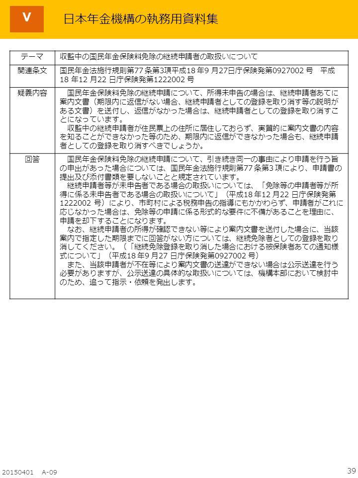 39 20150401 A-09 Ⅴ テーマ収監中の国民年金保険料免除の継続申請者の取扱いについて 関連条文国民年金法施行規則第77 条第3項平成18 年9 月27日庁保険発第0927002 号 平成 18 年12 月22 日庁保険発第1222002 号 疑義内容 国民年金保険料免除の継続申請について、所得未申告の場合は、継続申請者あてに 案内文書(期限内に返信がない場合、継続申請者としての登録を取り消す等の説明が ある文書)を送付し、返信がなかった場合は、継続申請者としての登録を取り消すこ とになっています。 収監中の継続申請者が住民票上の住所に居住しておらず、実質的に案内文書の内容 を知ることができなかった等のため、期限内に返信ができなかった場合も、継続申請 者としての登録を取り消すべきでしょうか。 回答 国民年金保険料免除の継続申請について、引き続き同一の事由により申請を行う旨 の申出があった場合については、国民年金法施行規則第77 条第3 項により、申請書の 提出及び添付書類を要しないことと規定されています。 継続申請者等が未申告者である場合の取扱いについては、「免除等の申請者等が所 得に係る未申告者である場合の取扱いについて」(平成18 年12 月22 日庁保険発第 1222002 号)により、市町村による税務申告の指導にもかかわらず、申請者がこれに 応じなかった場合は、免除等の申請に係る形式的な要件に不備があることを理由に、 申請を却下することになります。 なお、継続申請者の所得が確認できない等により案内文書を送付した場合に、当該 案内で指定した期限までに回答がない方については、継続免除者としての登録を取り 消してください。(「継続免除登録を取り消した場合における被保険者あての通知様 式について」(平成18 年9 月27 日庁保険発第0927002 号) また、当該申請者が不在等により案内文書の送達ができない場合は公示送達を行う 必要がありますが、公示送達の具体的な取扱いについては、機構本部において検討中 のため、追って指示・依頼を発出します。 日本年金機構の執務用資料集