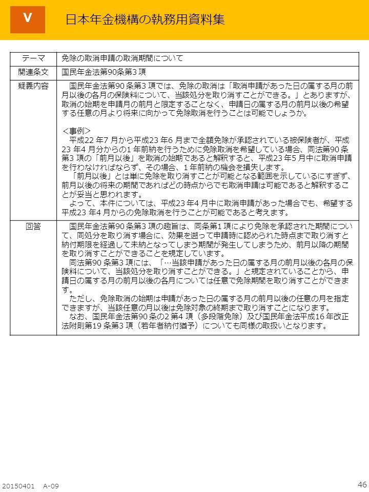 46 20150401 A-09 Ⅴ テーマ免除の取消申請の取消期間について 関連条文国民年金法第90条第3 項 疑義内容 国民年金法第90 条第3 項では、免除の取消は「取消申請があった日の属する月の前 月以後の各月の保険料について、当該処分を取り消すことができる。」とありますが、 取消の始期を申請月の前月と限定することなく、申請日の属する月の前月以後の希望 する任意の月より将来に向かって免除取消を行うことは可能でしょうか。 <事例> 平成22 年7 月から平成23 年6 月まで全額免除が承認されている被保険者が、平成 23 年4 月分からの1 年前納を行うために免除取消を希望している場合、同法第90 条 第3 項の「前月以後」を取消の始期であると解釈すると、平成23 年5 月中に取消申請 を行わなければならず、その場合、1 年前納の機会を損失します。 「前月以後」とは単に免除を取り消すことが可能となる範囲を示しているにすぎず、 前月以後の将来の期間であればどの時点からでも取消申請は可能であると解釈するこ とが妥当と思われます。 よって、本件については、平成23 年4 月中に取消申請があった場合でも、希望する 平成23 年4 月からの免除取消を行うことが可能であると考えます。 回答 国民年金法第90 条第3 項の趣旨は、同条第1 項により免除を承認された期間につい て、同処分を取り消す場合に、効果を遡って申請時に認められた時点まで取り消すと 納付期限を経過して未納となってしまう期間が発生してしまうため、前月以降の期間 を取り消すことができることを規定しています。 同法第90 条第3 項には、「…当該申請があった日の属する月の前月以後の各月の保 険料について、当該処分を取り消すことができる。」と規定されていることから、申 請日の属する月の前月以後の各月については任意で免除期間を取り消すことができま す。 ただし、免除取消の始期は申請があった日の属する月の前月以後の任意の月を指定 できますが、当該任意の月以後は免除対象の終期まで取り消すことになります。 なお、国民年金法第90 条の2 第4 項(多段階免除)及び国民年金法平成16 年改正 法附則第19 条第3 項(若年者納付猶予)についても同様の取扱いとなります。 日本年金機構の執務用資料集