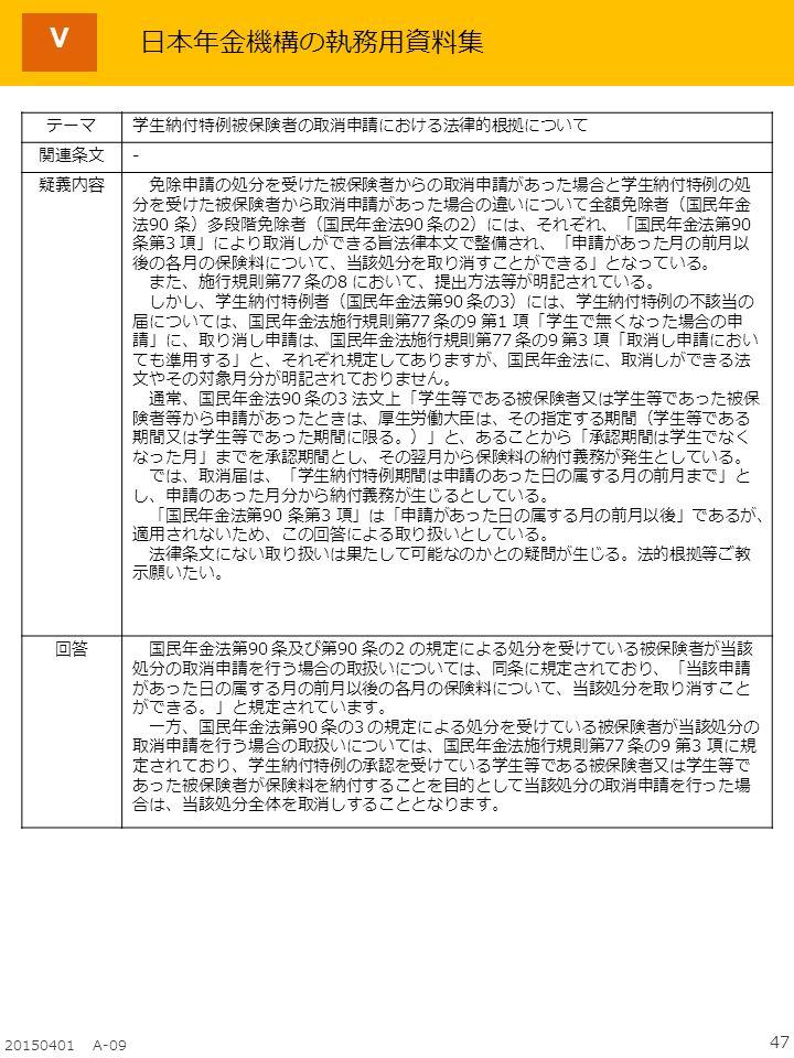 47 20150401 A-09 Ⅴ テーマ学生納付特例被保険者の取消申請における法律的根拠について 関連条文- 疑義内容 免除申請の処分を受けた被保険者からの取消申請があった場合と学生納付特例の処 分を受けた被保険者から取消申請があった場合の違いについて全額免除者(国民年金 法90 条)多段階免除者(国民年金法90 条の2)には、それぞれ、「国民年金法第90 条第3 項」により取消しができる旨法律本文で整備され、「申請があった月の前月以 後の各月の保険料について、当該処分を取り消すことができる」となっている。 また、施行規則第77 条の8 において、提出方法等が明記されている。 しかし、学生納付特例者(国民年金法第90 条の3)には、学生納付特例の不該当の 届については、国民年金法施行規則第77 条の9 第1 項「学生で無くなった場合の申 請」に、取り消し申請は、国民年金法施行規則第77 条の9 第3 項「取消し申請におい ても準用する」と、それぞれ規定してありますが、国民年金法に、取消しができる法 文やその対象月分が明記されておりません。 通常、国民年金法90 条の3 法文上「学生等である被保険者又は学生等であった被保 険者等から申請があったときは、厚生労働大臣は、その指定する期間(学生等である 期間又は学生等であった期間に限る。)」と、あることから「承認期間は学生でなく なった月」までを承認期間とし、その翌月から保険料の納付義務が発生としている。 では、取消届は、「学生納付特例期間は申請のあった日の属する月の前月まで」と し、申請のあった月分から納付義務が生じるとしている。 「国民年金法第90 条第3 項」は「申請があった日の属する月の前月以後」であるが、 適用されないため、この回答による取り扱いとしている。 法律条文にない取り扱いは果たして可能なのかとの疑問が生じる。法的根拠等ご教 示願いたい。 回答 国民年金法第90 条及び第90 条の2 の規定による処分を受けている被保険者が当該 処分の取消申請を行う場合の取扱いについては、同条に規定されており、「当該申請 があった日の属する月の前月以後の各月の保険料について、当該処分を取り消すこと ができる。」と規定されています。 一方、国民年金法第90 条の3 の規定による処分を受けている被保険者が当該処分の 取消申請を行う場合の取扱いについては、国民年金法施行規則第77 条の9 第3 項に規 定されており、学生納付特例の承認を受けている学生等である被保険者又は学生等で あった被保険者が保険料を納付することを目的として当該処分の取消申請を行った場 合は、当該処分全体を取消しすることとなります。 日本年金機構の執務用資料集