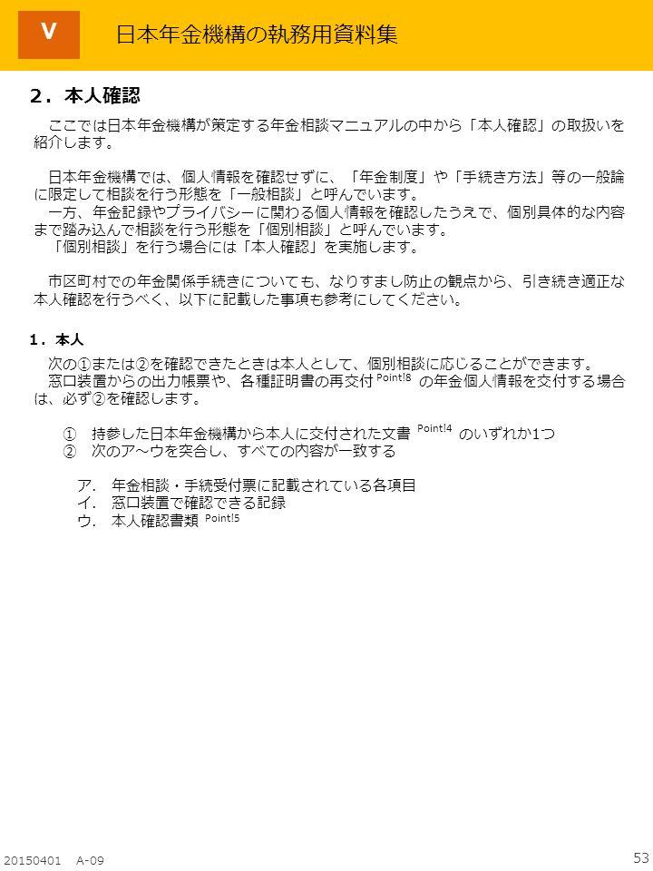 53 20150401 A-09 Ⅴ 日本年金機構の執務用資料集 2.本人確認 Point!4 Point!8 Point!5 1.本人 次の①または②を確認できたときは本人として、個別相談に応じることができます。 窓口装置からの出力帳票や、各種証明書の再交付 の年金個人情報を交付する場合 は、必ず②を確認します。 ① 持参した日本年金機構から本人に交付された文書 のいずれか1つ ② 次のア~ウを突合し、すべての内容が一致する ア.