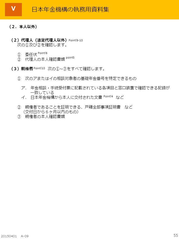 55 20150401 A-09 日本年金機構の執務用資料集 Point!9-10 Point!6 (2.本人以外) (2)代理人(法定代理人以外) 次の①及び②を確認します。 ① 委任状 ② 代理人の本人確認書類 (3)親権者 次の①~③をすべて確認します。 ① 次のアまたはイの相談対象者の基礎年金番号を特定できるもの ア.