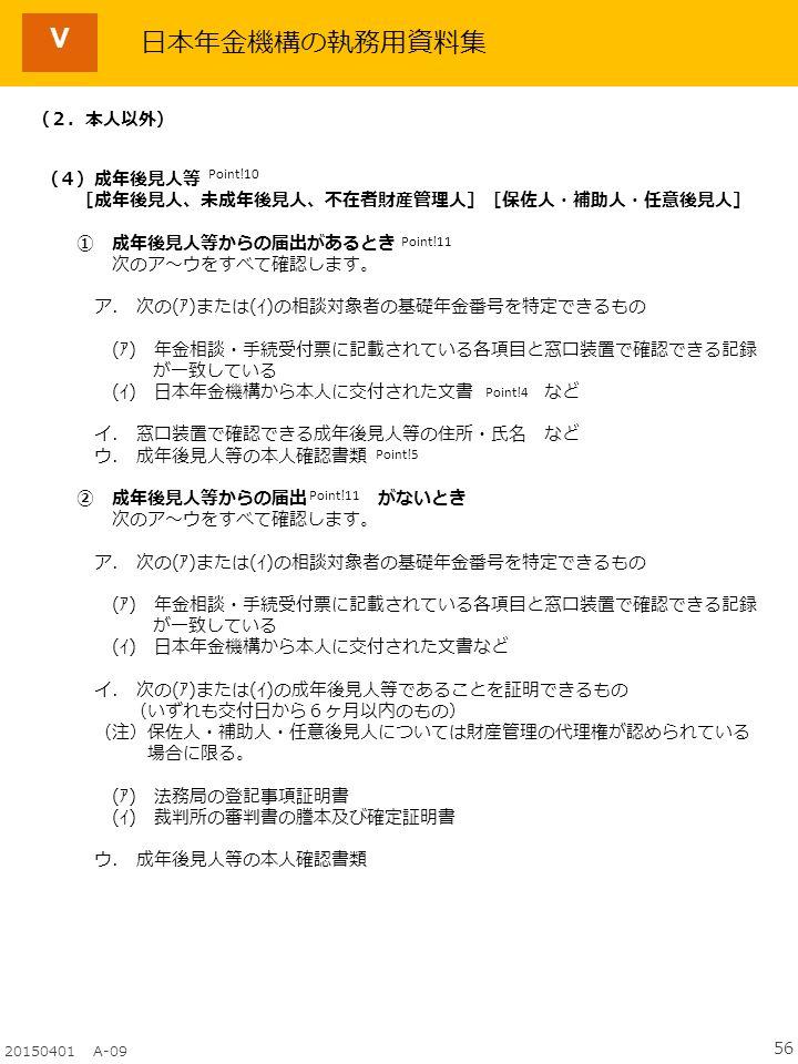 56 20150401 A-09 日本年金機構の執務用資料集 Point!4 Point!11 Point!10 (2.本人以外) (4)成年後見人等 [成年後見人、未成年後見人、不在者財産管理人][保佐人・補助人・任意後見人] ① 成年後見人等からの届出があるとき 次のア~ウをすべて確認します。 ア.