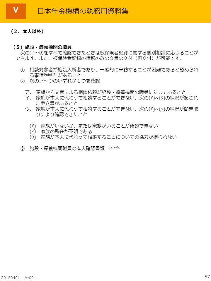 57 20150401 A-09 日本年金機構の執務用資料集 (2.本人以外) (5)施設・療養機関の職員 次の①~③をすべて確認できたときは被保険者記録に関する個別相談に応じることが できます。また、被保険者記録の情報のみの文書の交付(再交付)が可能です。 ① 相談対象者が施設入所者であり、一般的に来訪することが困難であると認められ る事情 があること ② 次のア~ウのいずれか1つを確認 ア.