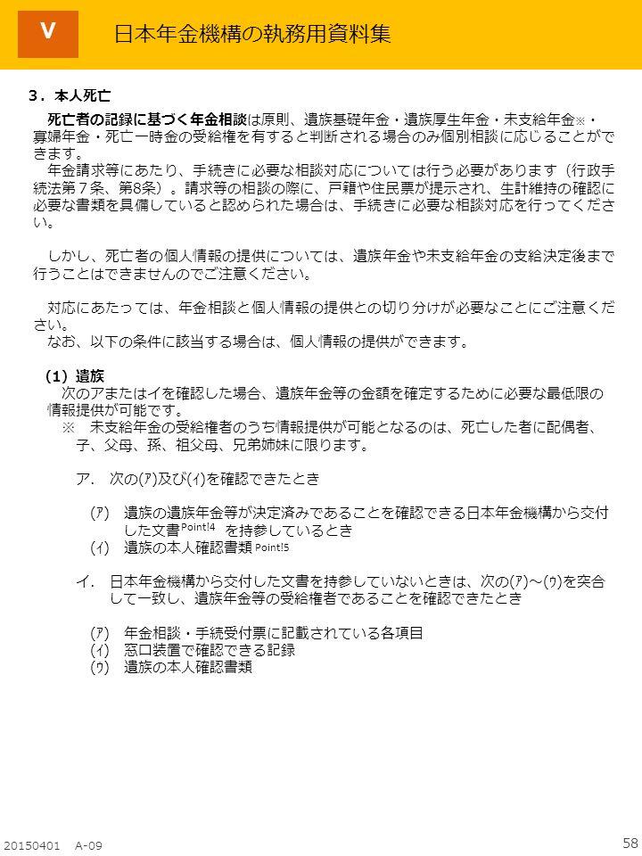 58 20150401 A-09 日本年金機構の執務用資料集 3.本人死亡 死亡者の記録に基づく年金相談は原則、遺族基礎年金・遺族厚生年金・未支給年金 ※ ・ 寡婦年金・死亡一時金の受給権を有すると判断される場合のみ個別相談に応じることがで きます。 年金請求等にあたり、手続きに必要な相談対応については行う必要があります(行政手 続法第7条、第8条)。請求等の相談の際に、戸籍や住民票が提示され、生計維持の確認に 必要な書類を具備していると認められた場合は、手続きに必要な相談対応を行ってくださ い。 しかし、死亡者の個人情報の提供については、遺族年金や未支給年金の支給決定後まで 行うことはできませんのでご注意ください。 対応にあたっては、年金相談と個人情報の提供との切り分けが必要なことにご注意くだ さい。 なお、以下の条件に該当する場合は、個人情報の提供ができます。 (1)遺族 次のアまたはイを確認した場合、遺族年金等の金額を確定するために必要な最低限の 情報提供が可能です。 ※ 未支給年金の受給権者のうち情報提供が可能となるのは、死亡した者に配偶者、 子、父母、孫、祖父母、兄弟姉妹に限ります。 ア.