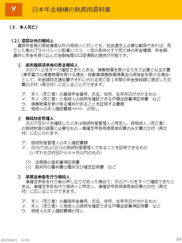 59 20150401 A-09 日本年金機構の執務用資料集 (3.本人死亡) (2)遺族以外の相続人 遺族年金等の受給権者以外の相続人に対しても、社会通念上必要な範囲であれば、死 亡した者のプライバシーに配慮しつつ、一定の条件の下で死亡時の年金種類、年金額、 最終に年金を振り込んだ金融機関の口座情報の提供が可能です。 ① 損害賠償請求権のある相続人 次のア~エをすべて確認できたときは、損害賠償を受けるうえで必要となる文書 (東京電力の損害賠償を受ける場合・自動車損害賠償補償法の保険金を受ける場合) として、年金額改定通知書やそれに代わる死亡前1年間の年金受給額に限定した文 書の交付(再交付)に応じることができます。 ア.