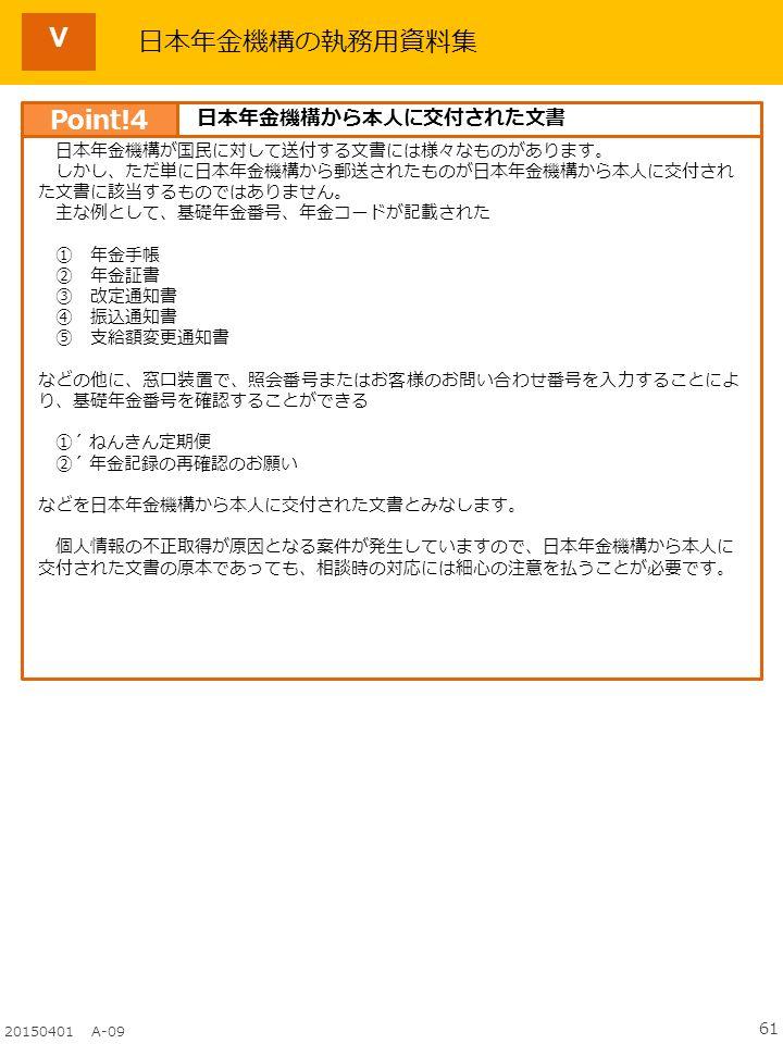 61 20150401 A-09 日本年金機構の執務用資料集 日本年金機構が国民に対して送付する文書には様々なものがあります。 しかし、ただ単に日本年金機構から郵送されたものが日本年金機構から本人に交付され た文書に該当するものではありません。 主な例として、基礎年金番号、年金コードが記載された ① 年金手帳 ② 年金証書 ③ 改定通知書 ④ 振込通知書 ⑤ 支給額変更通知書 などの他に、窓口装置で、照会番号またはお客様のお問い合わせ番号を入力することによ り、基礎年金番号を確認することができる ①´ ねんきん定期便 ②´ 年金記録の再確認のお願い などを日本年金機構から本人に交付された文書とみなします。 個人情報の不正取得が原因となる案件が発生していますので、日本年金機構から本人に 交付された文書の原本であっても、相談時の対応には細心の注意を払うことが必要です。 Point!4 日本年金機構から本人に交付された文書 Ⅴ