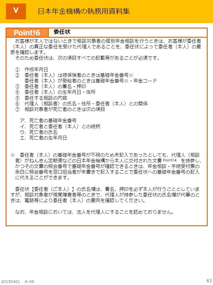 63 20150401 A-09 日本年金機構の執務用資料集 お客様が本人ではないときで相談対象者の個別年金相談を行うときは、お客様が委任者 (本人)の真正な委任を受けた代理人であることを、委任状によって委任者(本人)の意 思を確認します。 そのため委任状は、次の項目すべての記載等があることが必須です。 ① 作成年月日 ② 委任者(本人)は被保険者のときは基礎年金番号※ 委任者(本人)が受給者のときは基礎年金番号※・年金コード ③ 委任者(本人)の署名・押印 ④ 委任者(本人)の生年月日・住所 ⑤ 委任する相談の内容 ⑥ 代理人(相談者)の氏名・住所・委任者(本人)との関係 ⑦ 相談対象者が死亡者のときは次の項目 ア.死亡者の基礎年金番号 イ.死亡者と委任者(本人)との続柄 ウ.死亡者の氏名 エ.死亡者の生年月日 ※ 委任者(本人)の基礎年金番号が不明のため未記入であったとしても、代理人(相談 者)がねんきん定期便などの日本年金機構から本人に交付された文書 を持参し、 かつその文書の照会番号で基礎年金番号が確認できるときは、年金相談・手続受付票の 余白に照会番号を窓口担当者が朱書きで記入することで委任状への基礎年金番号の記入 に代えることができます。 委任状【委任者(ご本人)】の氏名欄は、署名、押印を必ず本人が行うこととしていま すが、相談対象者が視覚障害者等のときで、代理人が持参した委任状の氏名欄が代筆のと きは、電話等により委任者(本人)の意向を確認してください。 なお、年金相談においては、法人を代理人にすることを認めておりません。 Point.
