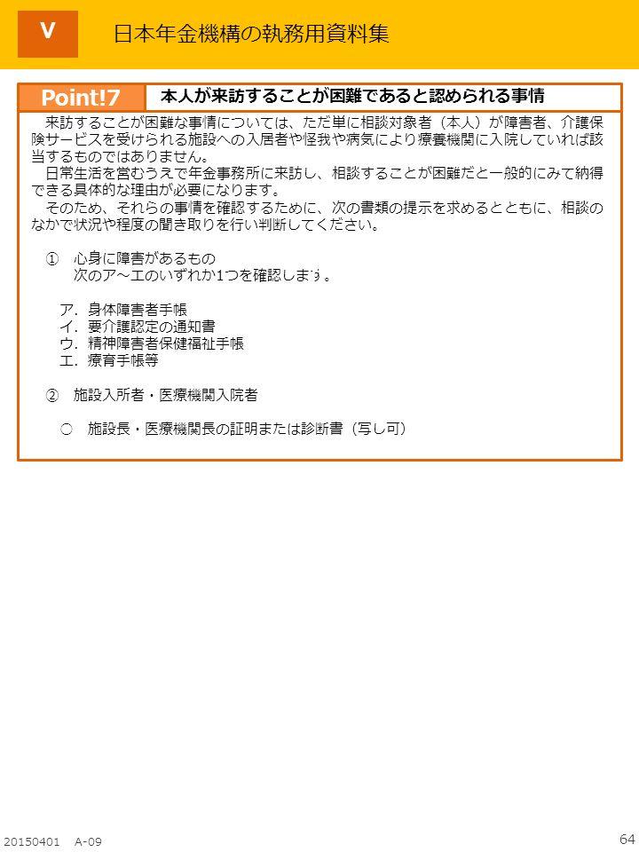 64 20150401 A-09 日本年金機構の執務用資料集 来訪することが困難な事情については、ただ単に相談対象者(本人)が障害者、介護保 険サービスを受けられる施設への入居者や怪我や病気により療養機関に入院していれば該 当するものではありません。 日常生活を営むうえで年金事務所に来訪し、相談することが困難だと一般的にみて納得 できる具体的な理由が必要になります。 そのため、それらの事情を確認するために、次の書類の提示を求めるとともに、相談の なかで状況や程度の聞き取りを行い判断してください。 ① 心身に障害があるもの 次のア~エのいずれか1つを確認します。 ア.身体障害者手帳 イ.要介護認定の通知書 ウ.精神障害者保健福祉手帳 エ.療育手帳等 ② 施設入所者・医療機関入院者 ○ 施設長・医療機関長の証明または診断書(写し可) H Point!7 本人が来訪することが困難であると認められる事情 Ⅴ