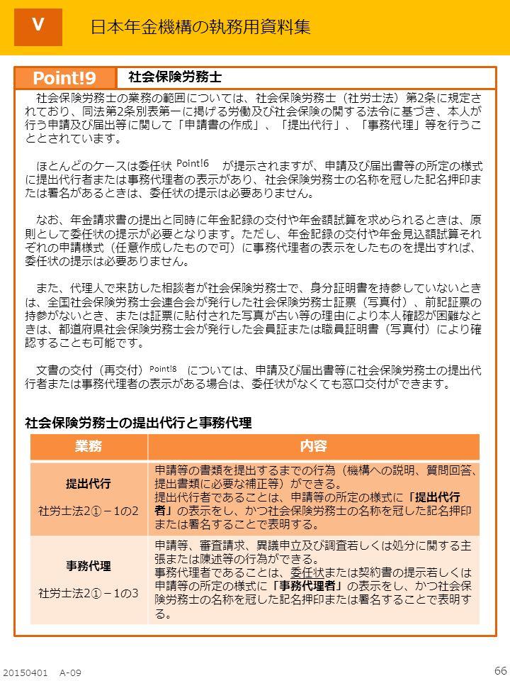 66 20150401 A-09 日本年金機構の執務用資料集 社会保険労務士の業務の範囲については、社会保険労務士(社労士法)第2条に規定さ れており、同法第2条別表第一に掲げる労働及び社会保険の関する法令に基づき、本人が 行う申請及び届出等に関して「申請書の作成」、「提出代行」、「事務代理」等を行うこ ととされています。 ほとんどのケースは委任状 が提示されますが、申請及び届出書等の所定の様式 に提出代行者または事務代理者の表示があり、社会保険労務士の名称を冠した記名押印ま たは署名があるときは、委任状の提示は必要ありません。 なお、年金請求書の提出と同時に年金記録の交付や年金額試算を求められるときは、原 則として委任状の提示が必要となります。ただし、年金記録の交付や年金見込額試算それ ぞれの申請様式(任意作成したもので可)に事務代理者の表示をしたものを提出すれば、 委任状の提示は必要ありません。 また、代理人で来訪した相談者が社会保険労務士で、身分証明書を持参していないとき は、全国社会保険労務士会連合会が発行した社会保険労務士証票(写真付)、前記証票の 持参がないとき、または証票に貼付された写真が古い等の理由により本人確認が困難なと きは、都道府県社会保険労務士会が発行した会員証または職員証明書(写真付)により確 認することも可能です。 文書の交付(再交付) については、申請及び届出書等に社会保険労務士の提出代 行者または事務代理者の表示がある場合は、委任状がなくても窓口交付ができます。 Point!6 Point!8 Point!9 社会保険労務士 業務内容 提出代行 社労士法2①-1の2 申請等の書類を提出するまでの行為(機構への説明、質問回答、 提出書類に必要な補正等)ができる。 提出代行者であることは、申請等の所定の様式に「提出代行 者」の表示をし、かつ社会保険労務士の名称を冠した記名押印 または署名することで表明する。 事務代理 社労士法2①-1の3 申請等、審査請求、異議申立及び調査若しくは処分に関する主 張または陳述等の行為ができる。 事務代理者であることは、委任状または契約書の提示若しくは 申請等の所定の様式に「事務代理者」の表示をし、かつ社会保 険労務士の名称を冠した記名押印または署名することで表明す る。 社会保険労務士の提出代行と事務代理 Ⅴ
