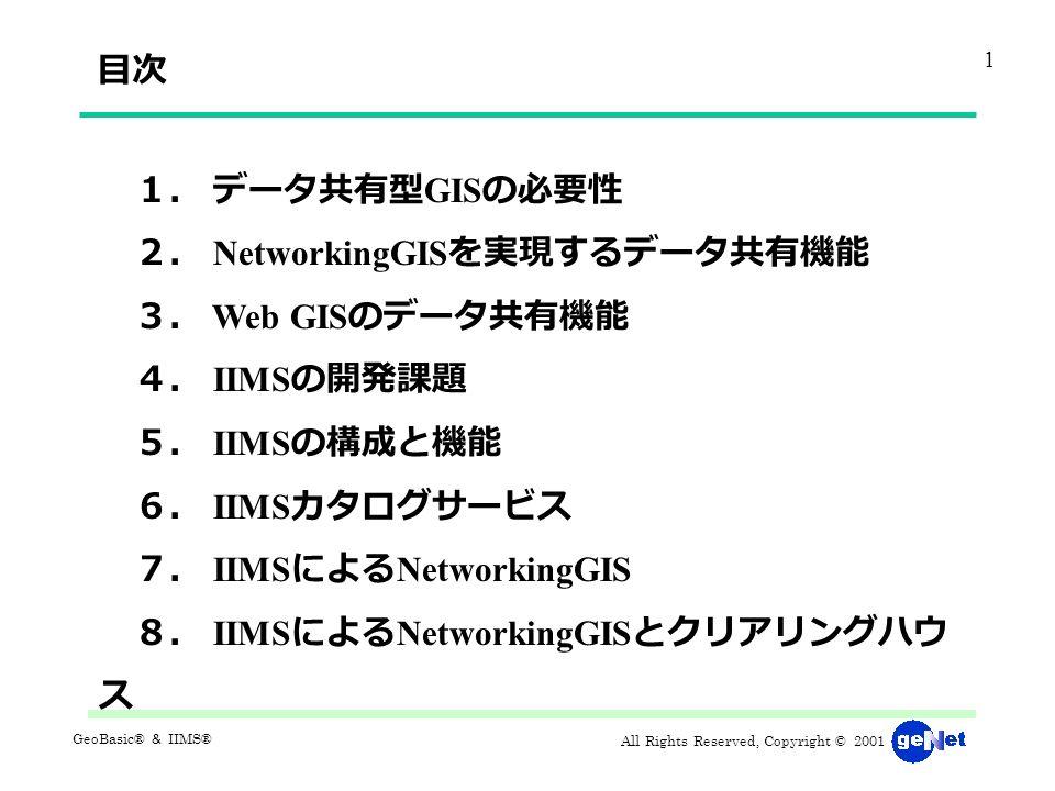 All Rights Reserved, Copyright © 2001 GeoBasic® & IIMS® 1. データ共有型 GIS の必要性 2. NetworkingGIS を実現するデータ共有機能 3. Web GIS のデータ共有機能 4. IIMS の開発課題 5. IIMS の構成と機能 6. IIMS カタログサービス 7. IIMS による NetworkingGIS 8. IIMS による NetworkingGIS とクリアリングハウ ス 目次 1