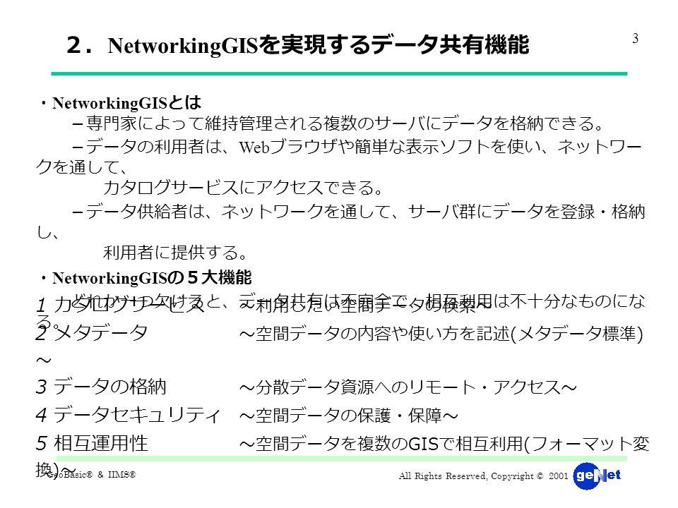 All Rights Reserved, Copyright © 2001 GeoBasic® & IIMS® 2. NetworkingGIS を実現するデータ共有機能 ・ NetworkingGIS とは -専門家によって維持管理される複数のサーバにデータを格納できる。 -データの利用者は、 Web ブラウザや簡単な表示ソフトを使い、ネットワー クを通して、 カタログサービスにアクセスできる。 -データ供給者は、ネットワークを通して、サーバ群にデータを登録・格納 し、 利用者に提供する。 ・ NetworkingGIS の5大機能 どれか一つ欠けると、データ共有は不完全で、相互利用は不十分なものにな る。 1 カタログサービス ~利用したい空間データの検索~ 2 メタデータ ~空間データの内容や使い方を記述 ( メタデータ標準 ) ~ 3 データの格納 ~分散データ資源へのリモート・アクセス~ 4 データセキュリティ ~空間データの保護・保障~ 5 相互運用性 ~空間データを複数の GIS で相互利用 ( フォーマット変 換 ) ~ 3