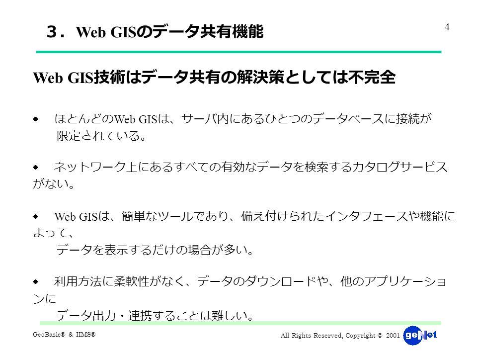 All Rights Reserved, Copyright © 2001 GeoBasic® & IIMS® 3. Web GIS のデータ共有機能 Web GIS 技術はデータ共有の解決策としては不完全  ほとんどの Web GIS は、サーバ内にあるひとつのデータベースに接続が 限定されている。  ネットワーク上にあるすべての有効なデータを検索するカタログサービス がない。  Web GIS は、簡単なツールであり、備え付けられたインタフェースや機能に よって、 データを表示するだけの場合が多い。  利用方法に柔軟性がなく、データのダウンロードや、他のアプリケーショ ンに データ出力・連携することは難しい。 4