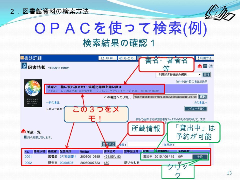 OPACを使って検索 ( 例 ) 検索結果の確認1 13 書名・著者名 等 所蔵情報 「貸出中」は 予約が可能 クリッ ク 2.図書館資料の検索方法 この3つをメ モ!