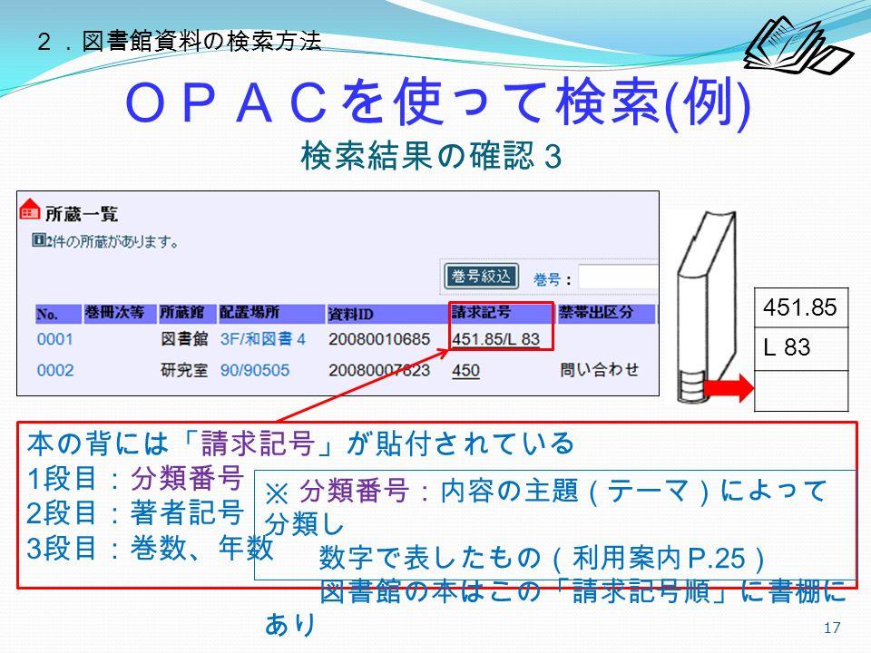 OPACを使って検索 ( 例 ) 検索結果の確認3 17 本の背には「請求記号」が貼付されている 1 段目:分類番号 2 段目:著者記号 3 段目:巻数、年数 451.85 L 83 ※ 分類番号:内容の主題(テーマ)によって 分類し 数字で表したもの(利用案内 P.25 ) 図書館の本はこの「請求記号順」に書棚に あり 2.図書館資料の検索方法