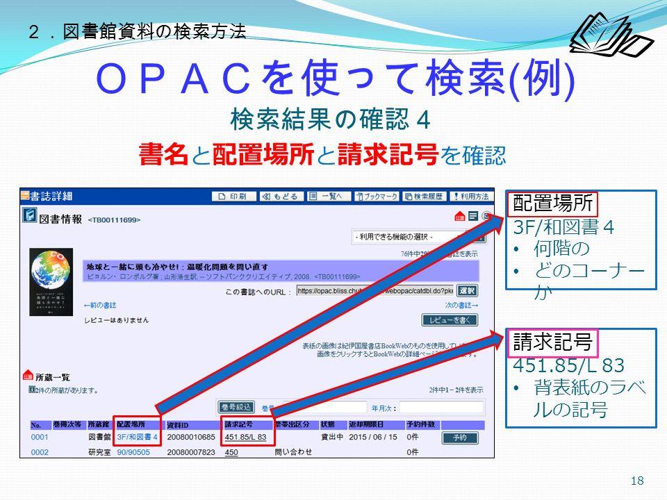 OPACを使って検索 ( 例 ) 検索結果の確認4 18 書名 と 配置場所 と 請求記号 を確認 配置場所 3F/ 和図書4 何階の どのコーナー か 請求記号 451.85/L 83 背表紙のラベ ルの記号 2.図書館資料の検索方法