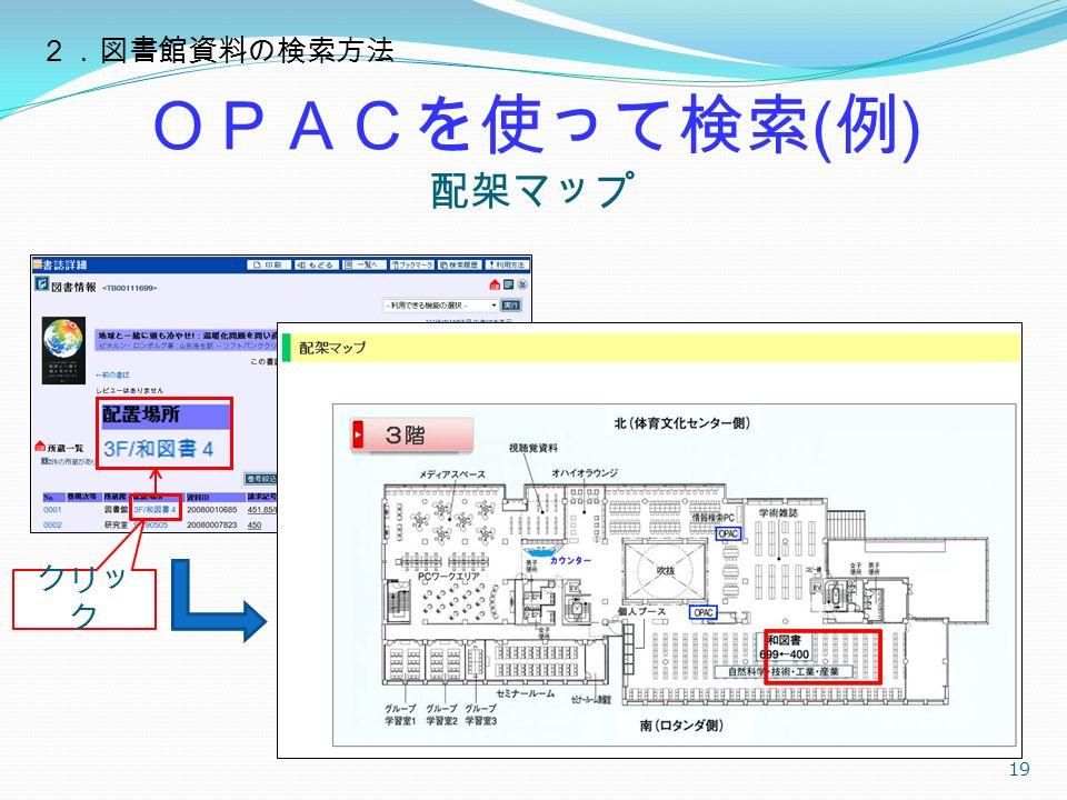 OPACを使って検索 ( 例 ) 配架マップ 19 クリッ ク 2.図書館資料の検索方法