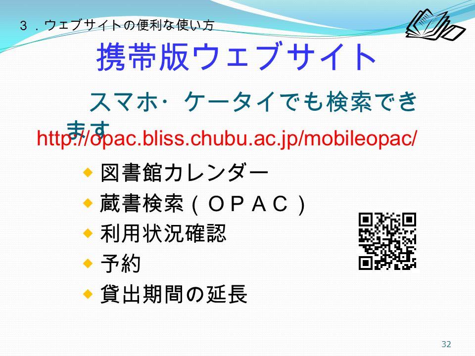携帯版ウェブサイト ◆ 図書館カレンダー ◆ 蔵書検索(OPAC) ◆ 利用状況確認 ◆ 予約 ◆ 貸出期間の延長 32 スマホ・ケータイでも検索でき ます http://opac.bliss.chubu.ac.jp/mobileopac/ 3.ウェブサイトの便利な使い方