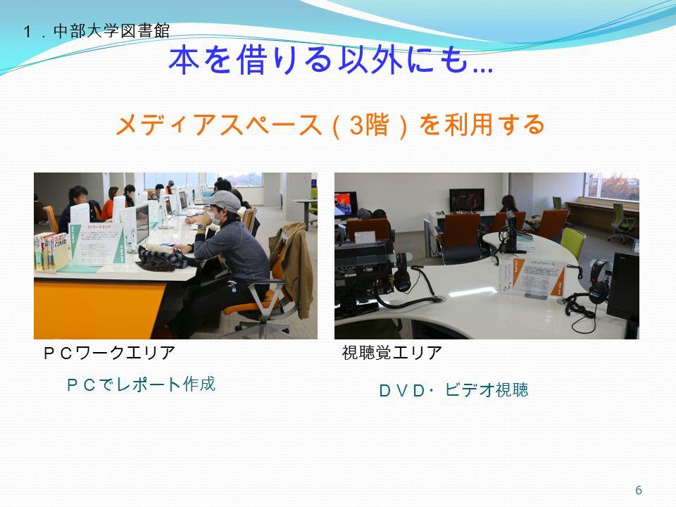 DVD・ビデオ視聴 6 視聴覚エリアPCワークエリア 1.中部大学図書館 本を借りる以外にも … メディアスペース( 3 階)を利用する PCでレポート作成