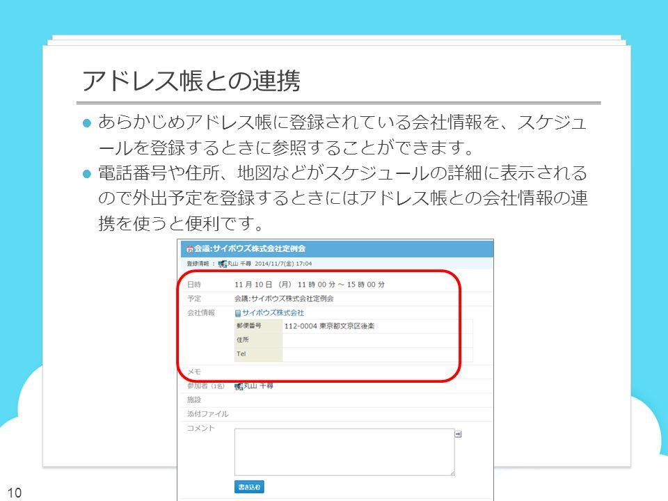 あらかじめアドレス帳に登録されている会社情報を、スケジュ ールを登録するときに参照することができます。 電話番号や住所、地図などがスケジュールの詳細に表示される ので外出予定を登録するときにはアドレス帳との会社情報の連 携を使うと便利です。 アドレス帳との連携 10