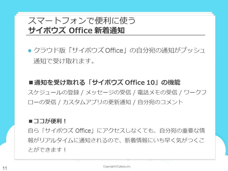 クラウド版「サイボウズ Office」の自分宛の通知がプッシュ 通知で受け取れます。 ■通知を受け取れる「サイボウズ Office 10」の機能 スケジュールの登録 / メッセージの受信 / 電話メモの受信 / ワークフ ローの受信 / カスタムアプリの更新通知 / 自分宛のコメント ■ココが便利! 自ら「サイボウズ Office」にアクセスしなくても、自分宛の重要な情 報がリアルタイムに通知されるので、新着情報にいち早く気がつくこ とができます! スマートフォンで便利に使う サイボウズ Office 新着通知 11