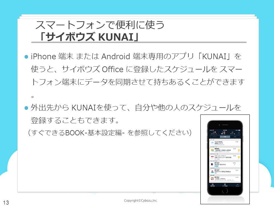 iPhone 端末 または Android 端末専用のアプリ「KUNAI」を 使うと、サイボウズ Office に登録したスケジュールを スマー トフォン端末にデータを同期させて持ちあるくことができます 。 外出先から KUNAIを使って、自分や他の人のスケジュールを 登録することもできます。 (すぐできるBOOK-基本設定編- を参照してください) スマートフォンで便利に使う 「サイボウズ KUNAI」 13