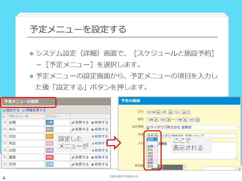 システム設定(詳細)画面で、[スケジュールと施設予約] -[予定メニュー]を選択します。 予定メニューの設定画面から、予定メニューの項目を入力し た後「設定する」ボタンを押します。 予定メニューを設定する 設定した メニューが ここで 表示される 4