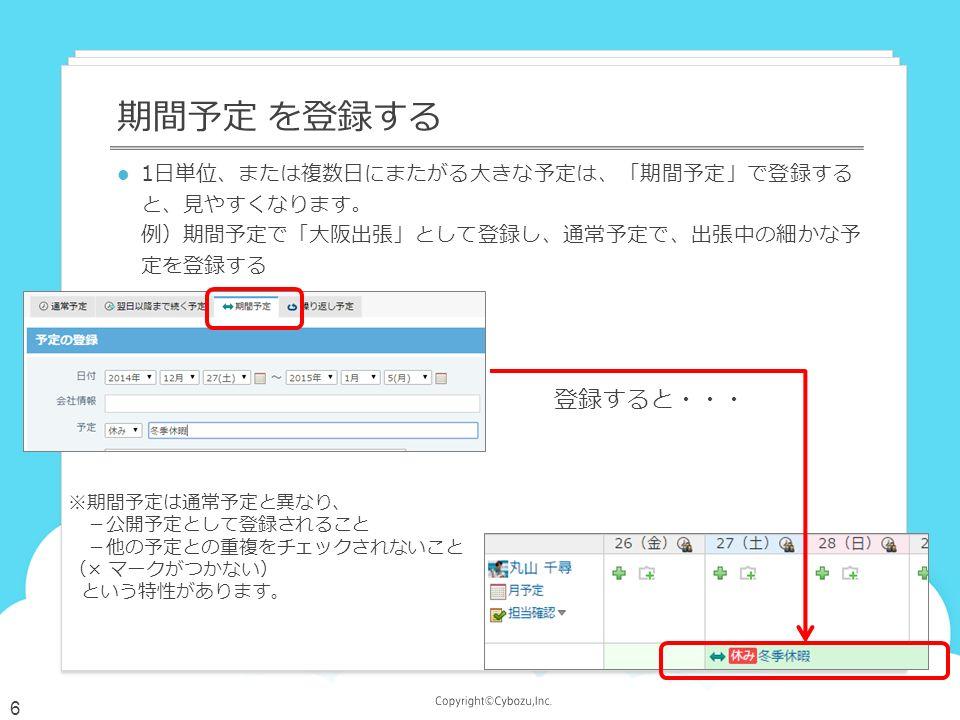 1日単位、または複数日にまたがる大きな予定は、「期間予定」で登録する と、見やすくなります。 例)期間予定で「大阪出張」として登録し、通常予定で、出張中の細かな予 定を登録する 期間予定 を登録する 登録すると・・・ ※期間予定は通常予定と異なり、 -公開予定として登録されること -他の予定との重複をチェックされないこと (× マークがつかない) という特性があります。 6