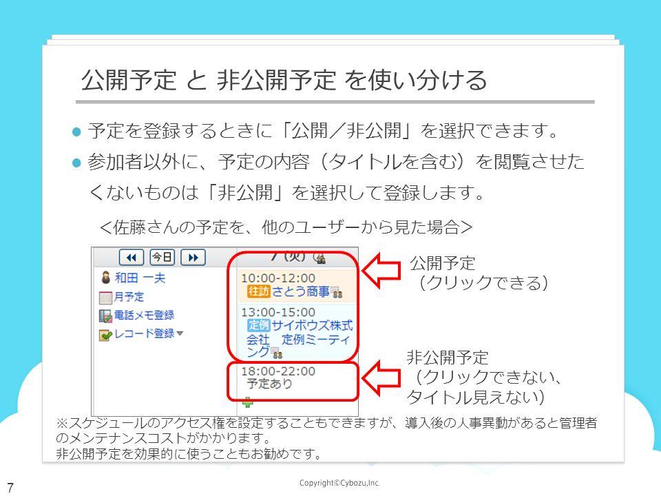 予定を登録するときに「公開/非公開」を選択できます。 参加者以外に、予定の内容(タイトルを含む)を閲覧させた くないものは「非公開」を選択して登録します。 公開予定 と 非公開予定 を使い分ける 公開予定 (クリックできる) 非公開予定 (クリックできない、 タイトル見えない) <佐藤さんの予定を、他のユーザーから見た場合> ※スケジュールのアクセス権を設定することもできますが、導入後の人事異動があると管理者 のメンテナンスコストがかかります。 非公開予定を効果的に使うこともお勧めです。 7