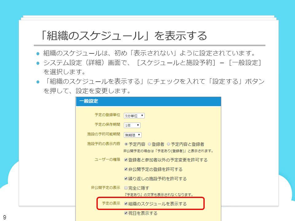 組織のスケジュールは、初め「表示されない」ように設定されています。 システム設定(詳細)画面で、[スケジュールと施設予約]-[一般設定] を選択します。 「組織のスケジュールを表示する」にチェックを入れて「設定する」ボタン を押して、設定を変更します。 「組織のスケジュール」を表示する 9
