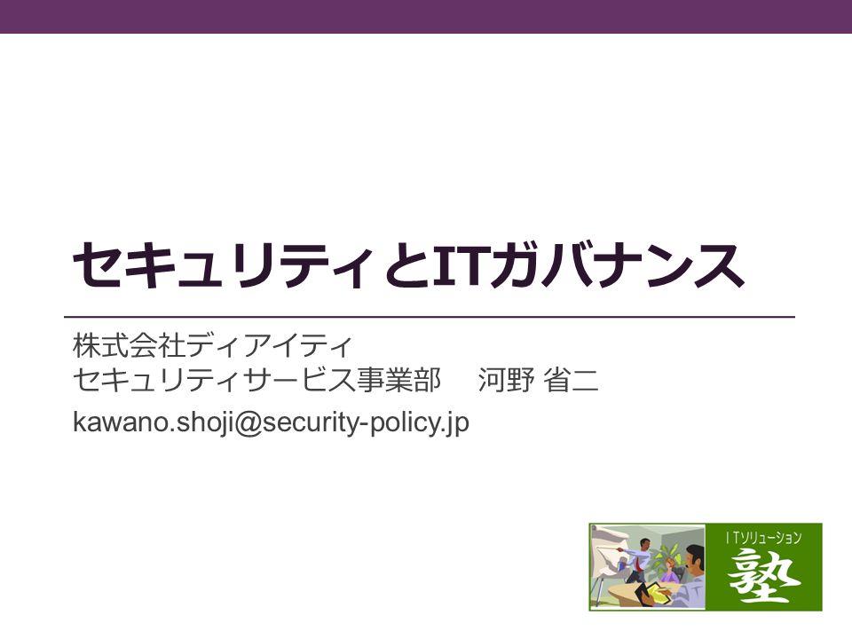 セキュリティとITガバナンス 株式会社ディアイティ セキュリティサービス事業部 河野 省二 kawano.shoji@security-policy.jp