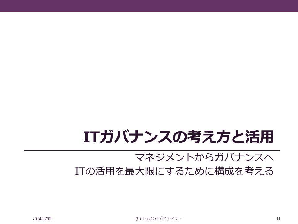 ITガバナンスの考え方と活用 マネジメントからガバナンスへ ITの活用を最大限にするために構成を考える 2014/07/09 (C) 株式会社ディアイティ 11