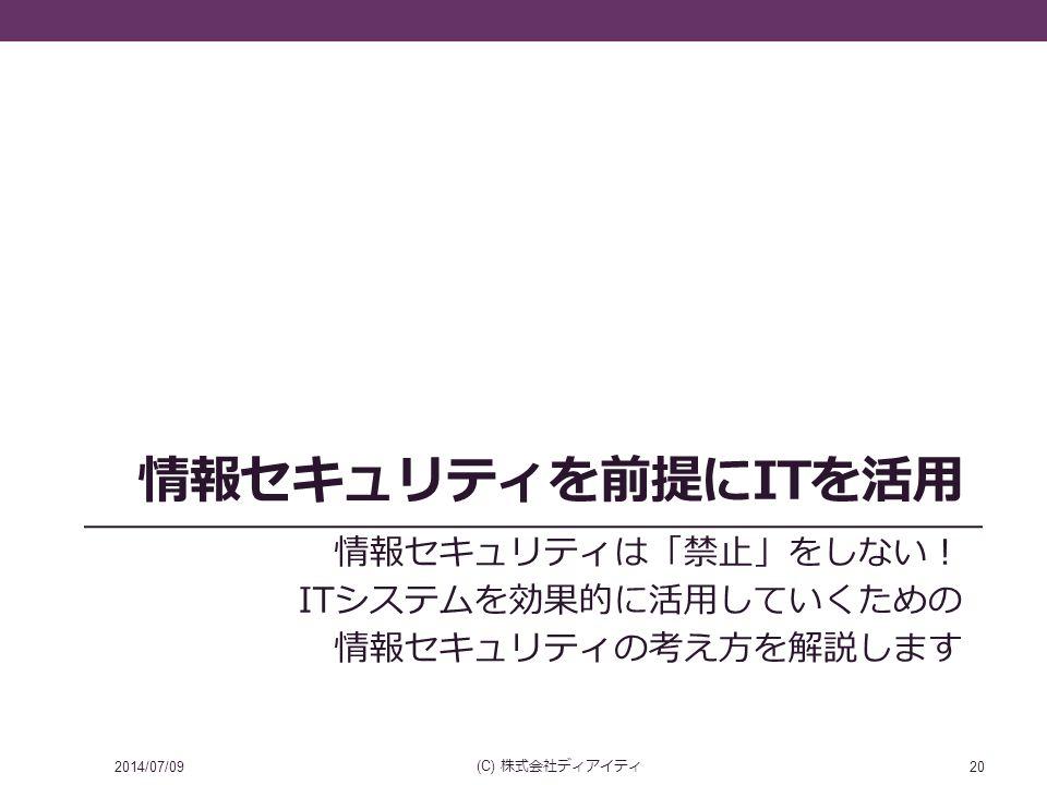 情報セキュリティを前提にITを活用 情報セキュリティは「禁止」をしない! ITシステムを効果的に活用していくための 情報セキュリティの考え方を解説します 2014/07/09 (C) 株式会社ディアイティ 20