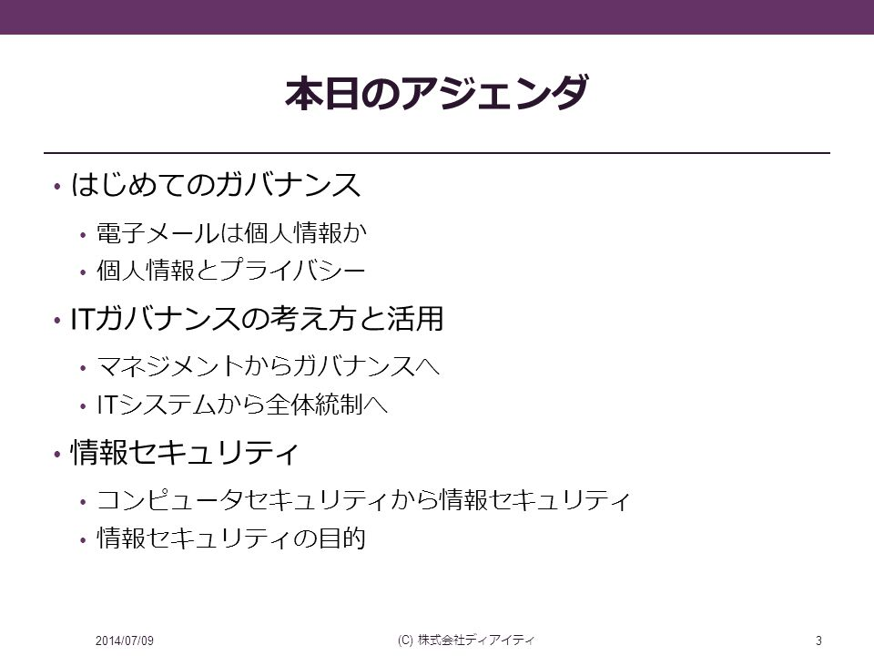 本日のアジェンダ はじめてのガバナンス 電子メールは個人情報か 個人情報とプライバシー IT ガバナンスの考え方と活用 マネジメントからガバナンスへ IT システムから全体統制へ 情報セキュリティ コンピュータセキュリティから情報セキュリティ 情報セキュリティの目的 2014/07/09 (C) 株式会社ディアイティ 3