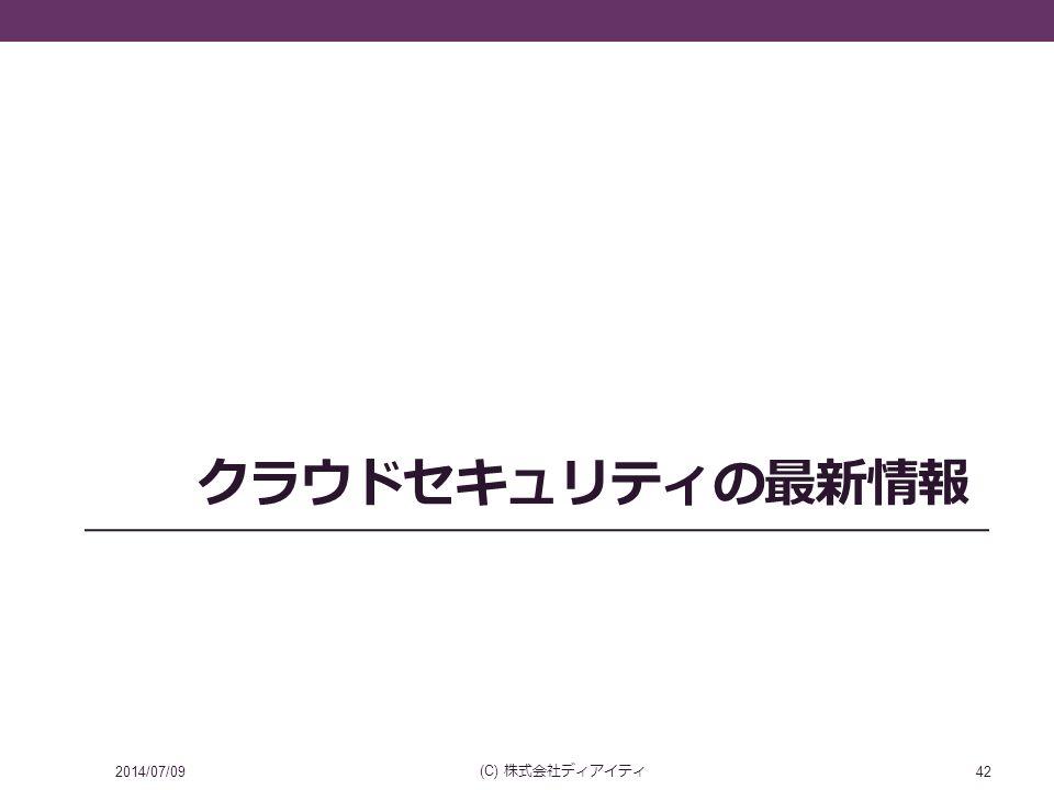クラウドセキュリティの最新情報 2014/07/09 (C) 株式会社ディアイティ 42
