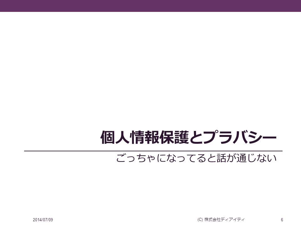 個人情報保護とプラバシー ごっちゃになってると話が通じない 2014/07/09 (C) 株式会社ディアイティ 6