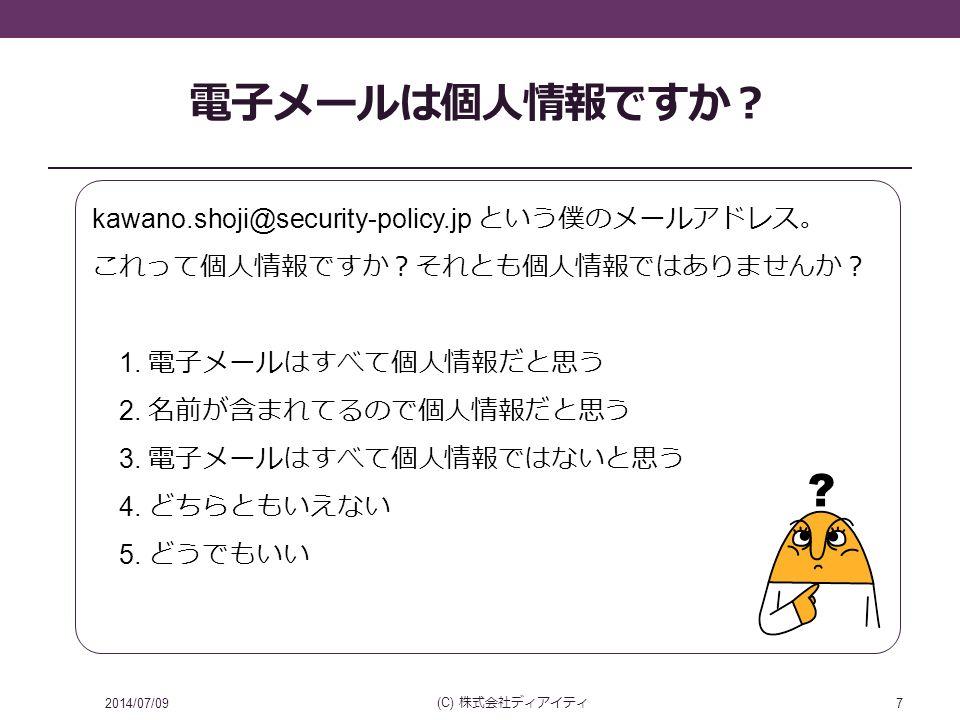 電子メールは個人情報ですか? 2014/07/09 (C) 株式会社ディアイティ 7 kawano.shoji@security-policy.jp という僕のメールアドレス。 これって個人情報ですか?それとも個人情報ではありませんか? 1.