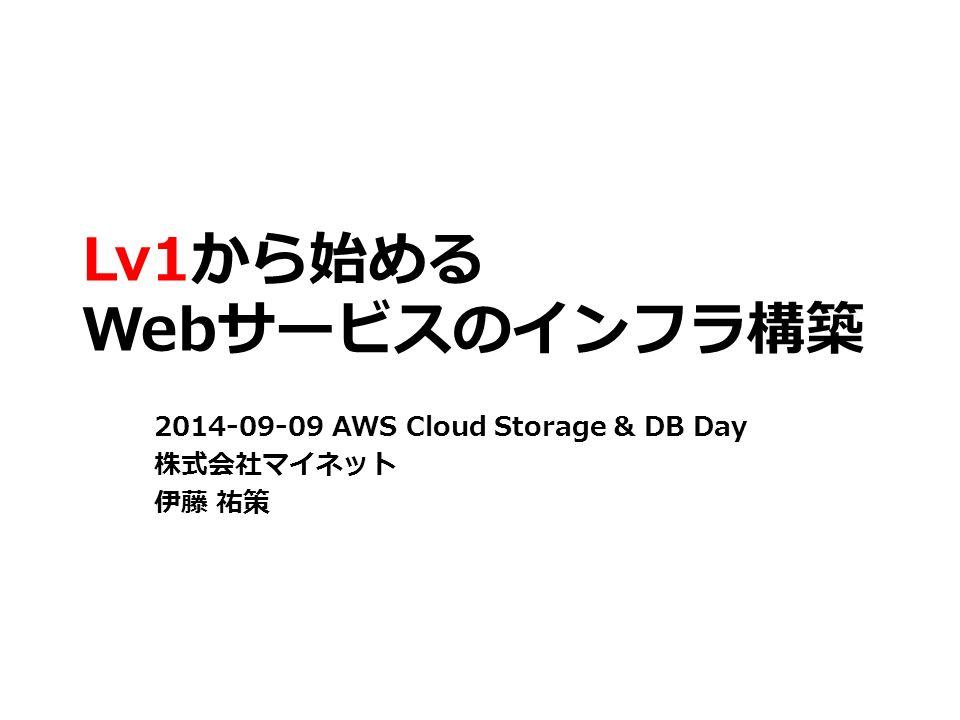 Lv1から始める Webサービスのインフラ構築 2014-09-09 AWS Cloud Storage & DB Day 株式会社マイネット 伊藤 祐策