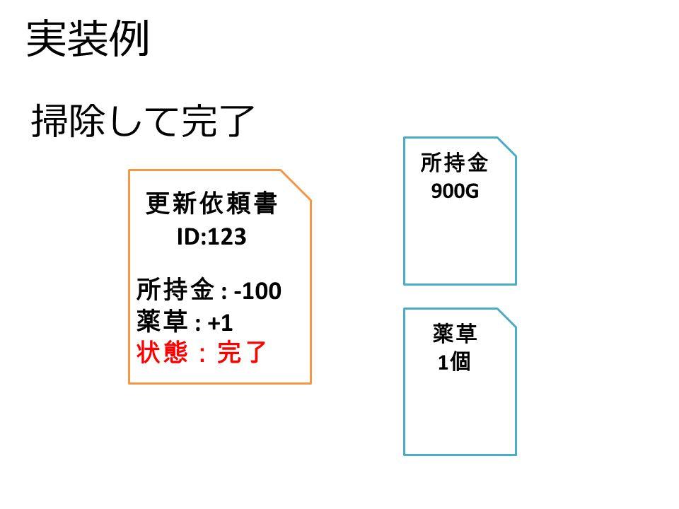 実装例 更新依頼書 ID:123 所持金 : -100 薬草 : +1 状態:完了 所持金 900G 薬草 1 個 掃除して完了